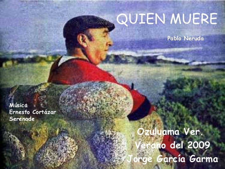 QUIEN MUERE Ozuluama Ver.  Verano del 2009 Jorge García Garma Pablo Neruda Música Ernesto Cortázar  Serenade