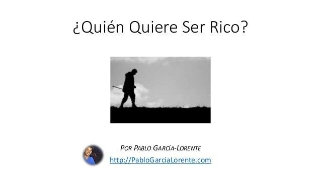 ¿Quién Quiere Ser Rico? POR PABLO GARCÍA-LORENTE http://PabloGarciaLorente.com