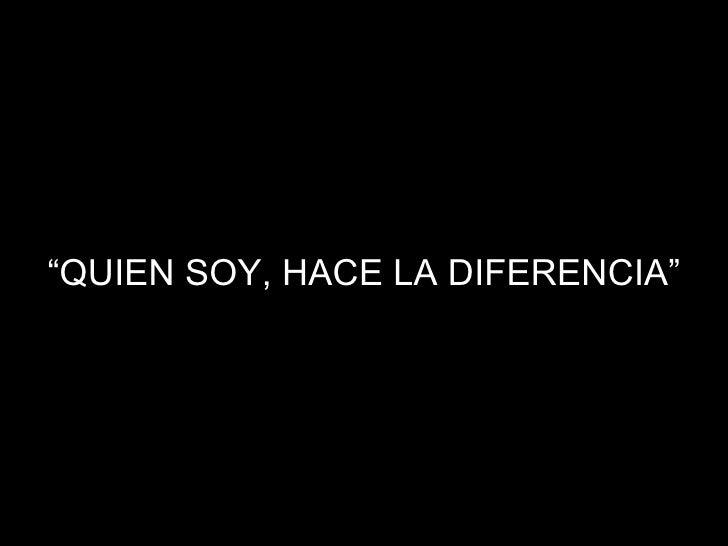 """"""" QUIEN SOY, HACE LA DIFERENCIA"""""""