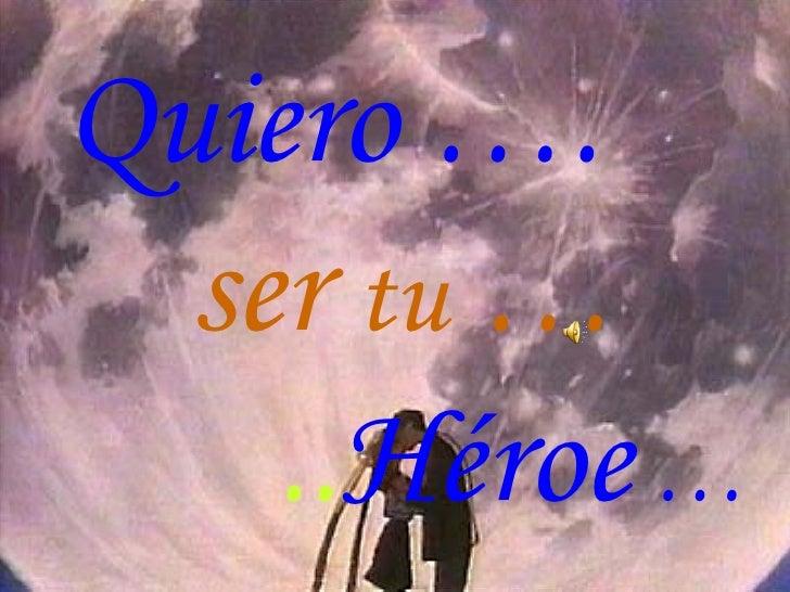 Quiero ….  ser  tu  …   .. Héroe  …