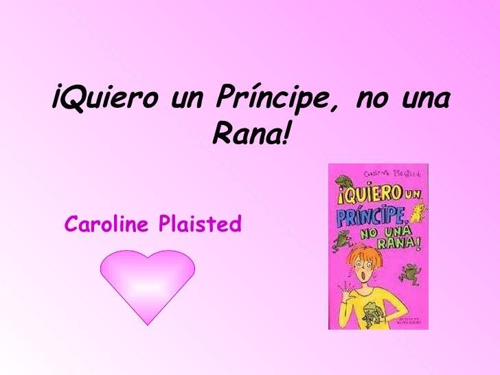 ¡Quiero un Príncipe, no una Rana! Caroline Plaisted