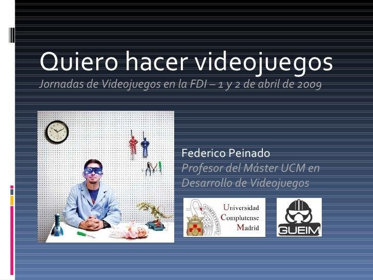 Quiero hacer videojuegos Jornadas de Videojuegos en la FDI – 1 y 2 de abril de 2009 Federico Peinado Profesor del Máster U...