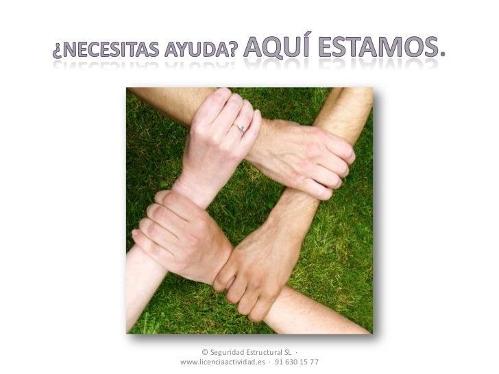 ¿necesitas ayuda? Aquí estamos.<br />© Seguridad Estructural SL  ·   www.licenciaactividad.es  ·  91 630 15 77<br />