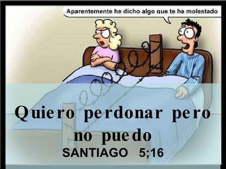 Quiero perdonar pero no puedo SANTIAGO  5;16