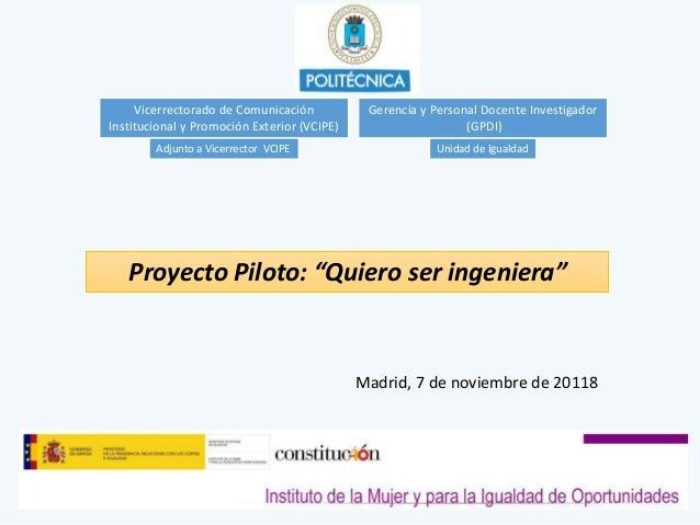 """Proyecto Piloto: """"Quiero ser ingeniera"""" Vicerrectorado de Comunicación Institucional y Promoción Exterior (VCIPE) Unidad d..."""