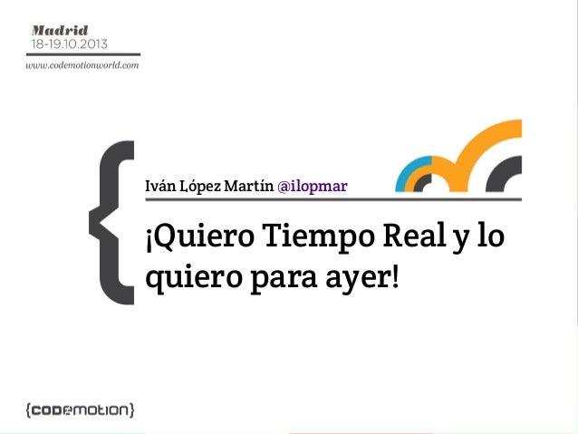 Iván López Martín @ilopmar  ¡Quiero Tiempo Real y lo quiero para ayer!