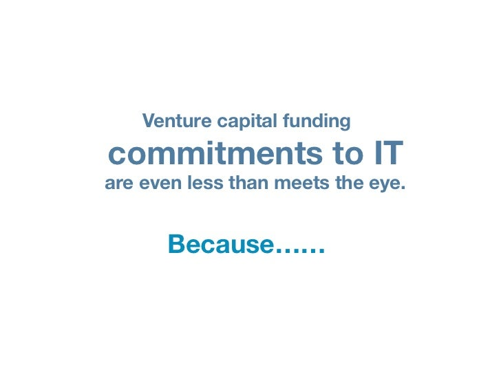 Venture capital fundingcommitments to ITare even less than meets the eye.      Because……