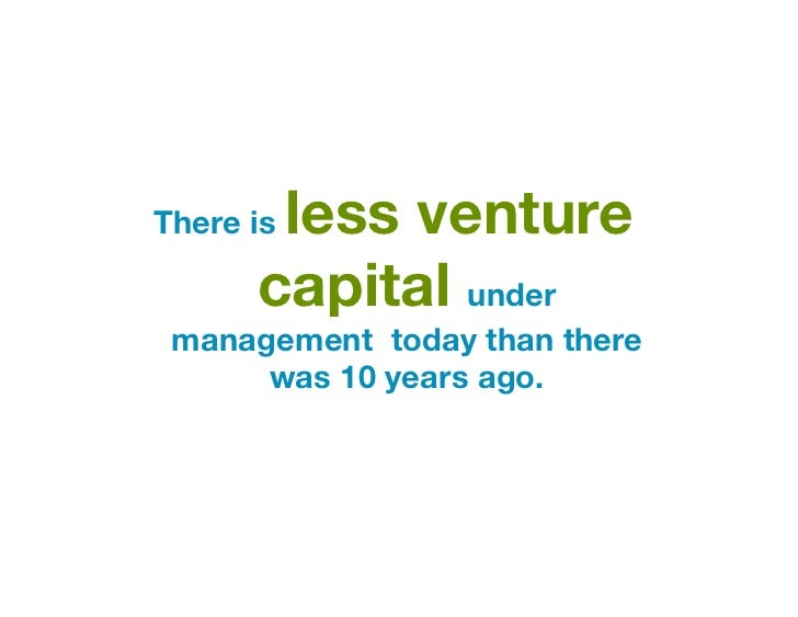 less ventureThere is      capital under management today than there      was 10 years ago.
