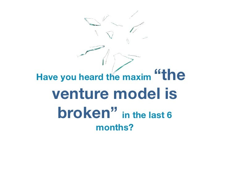 """""""theHave you heard the maxim   venture model is    broken"""" in the last 6            months?"""