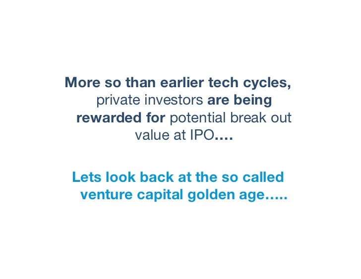 More so than earlier tech cycles,   private investors are being rewarded for potential break out          value at IPO….  ...