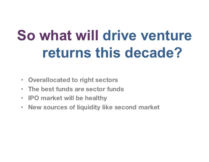 So what will drive venture   returns this decade?•   Overallocated to right sectors•   The best funds are sector funds•...