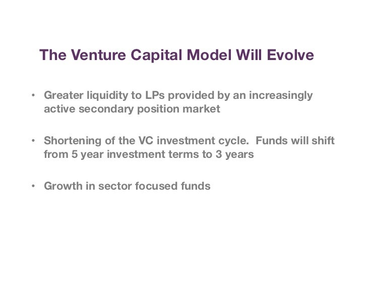 The Venture Capital Model Will Evolve • Greater liquidity to LPs provided by an increasingly   active secondary position ...