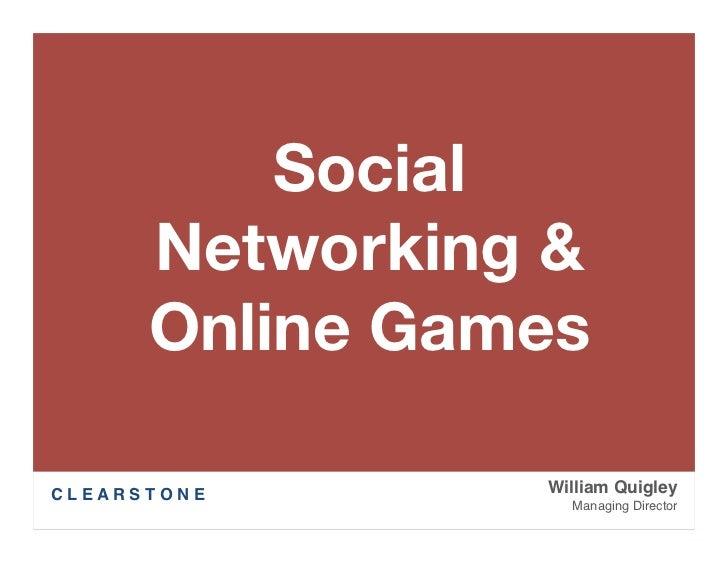 Social            Networking &            Online GamesC L E A R S T O N E   William Quigley                         Manag...