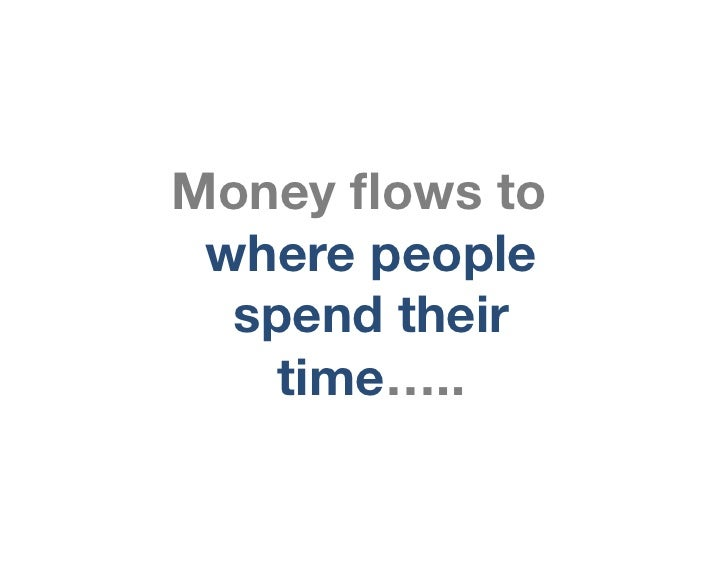 Money flows to where people  spend their    time…..