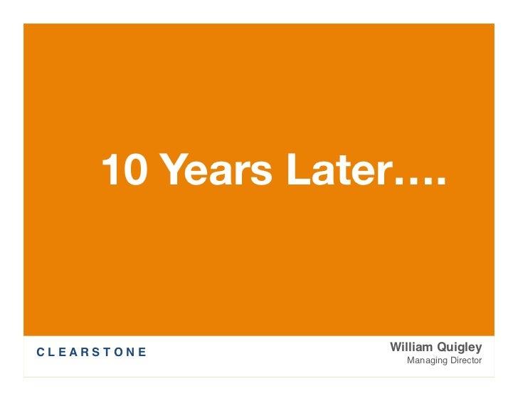 10 Years Later….C L E A R S T O N E    William Quigley                          Managing Director