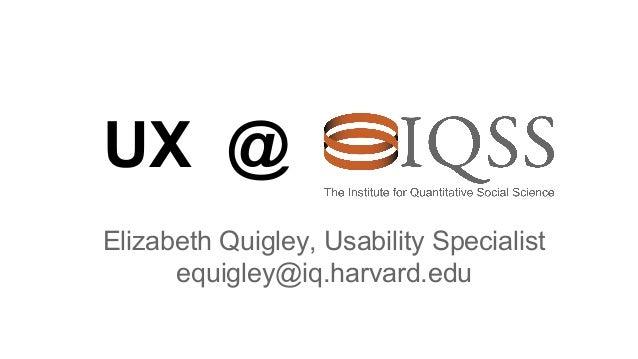 UX @ Elizabeth Quigley, Usability Specialist equigley@iq.harvard.edu