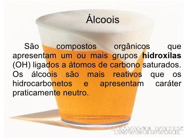 <ul><li>Álcoois </li></ul><ul><li>São compostos orgânicos que apresentam um ou mais grupos  hidroxilas  (OH) ligados a áto...