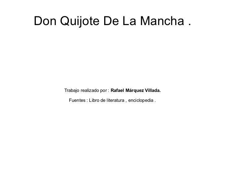 Don Quijote De La Mancha . Trabajo realizado por :  Rafael Márquez Villada. Fuentes : Libro de literatura , enciclopedia .