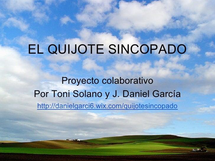 EL QUIJOTE SINCOPADO      Proyecto colaborativoPor Toni Solano y J. Daniel García http://danielgarci6.wix.com/quijotesinco...
