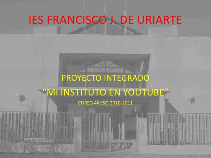 "IES FRANCISCO J. DE URIARTE<br />PROYECTO INTEGRADO<br />""MI INSTITUTO EN YOUTUBE""<br />CURSO 4º ESO 2010-2011<br />"