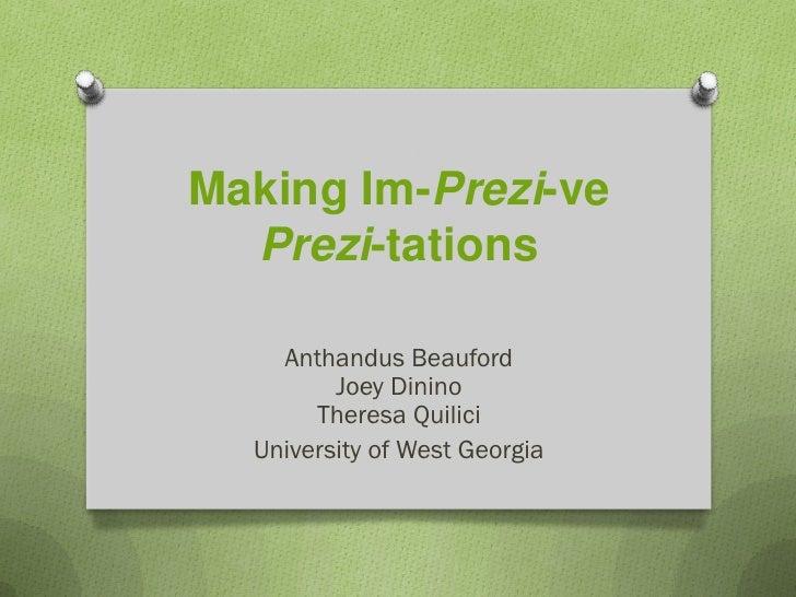 Making Im-Prezi-ve  Prezi-tations    Anthandus Beauford         Joey Dinino       Theresa Quilici  University of West Geor...