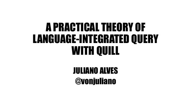 A PRACTICAL THEORY OF LANGUAGE-INTEGRATED QUERY WITH QUILL JULIANO ALVES @vonjuliano