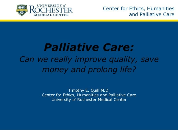 Palliative Care: Can we really improve quality, save money and prolong life? Timothy E. Quill M.D. Center for Ethics, Huma...