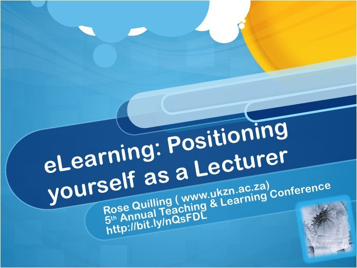 eLearning: Positioning yourself as a Lecturer Rose Quilling ( www.ukzn.ac.za) 5 th  Annual Teaching & Learning Conference ...