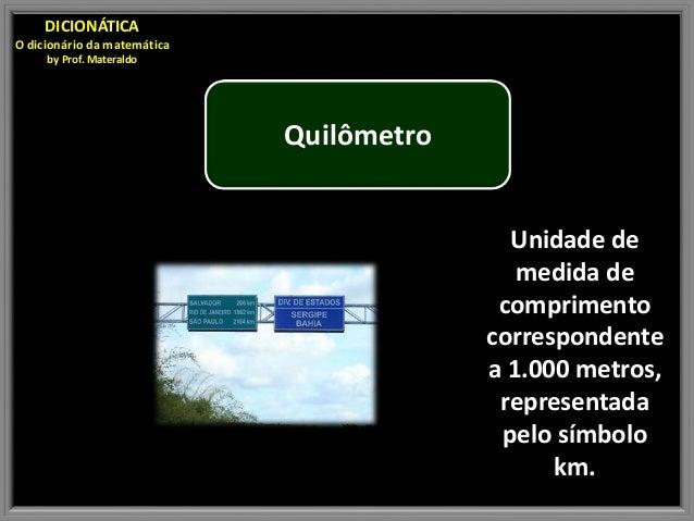 Quilômetro Unidade de medida de comprimento correspondente a 1.000 metros, representada pelo símbolo km. DICIONÁTICA O dic...