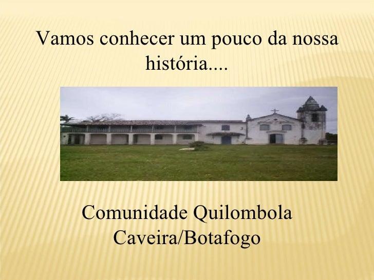 Vamos conhecer um pouco da nossa história.... Comunidade Quilombola Caveira/Botafogo
