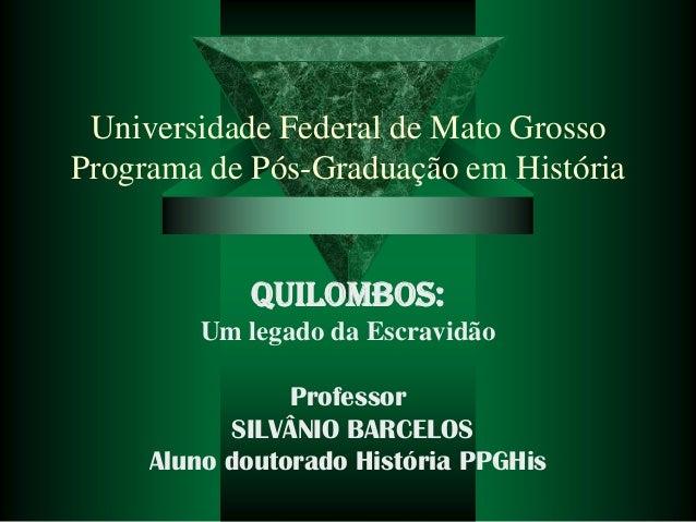 Universidade Federal de Mato Grosso Programa de Pós-Graduação em História  QUILOMBOS: Um legado da Escravidão Professor SI...