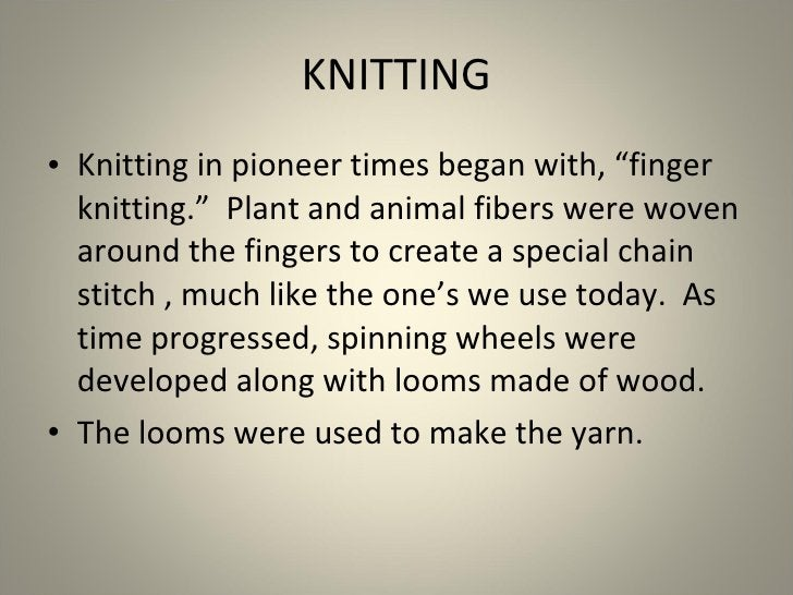 """<ul><li>Knitting in pioneer times began with, """"finger knitting.""""  Plant and animal fibers were woven around the fingers to..."""