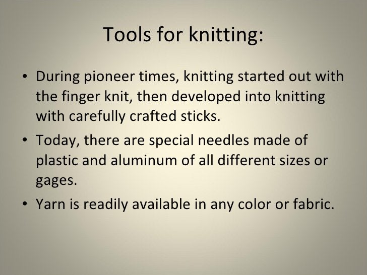 Tools for knitting: <ul><li>During pioneer times, knitting started out with the finger knit, then developed into knitting ...