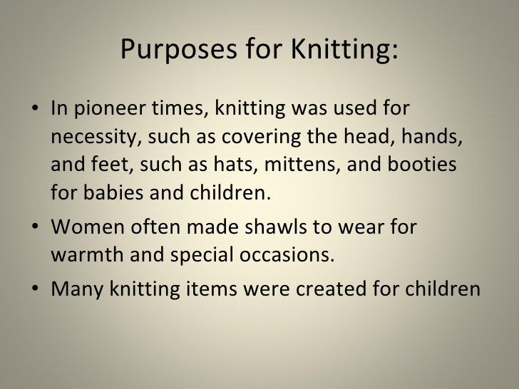 Purposes for Knitting: <ul><li>In pioneer times, knitting was used for necessity, such as covering the head, hands, and fe...