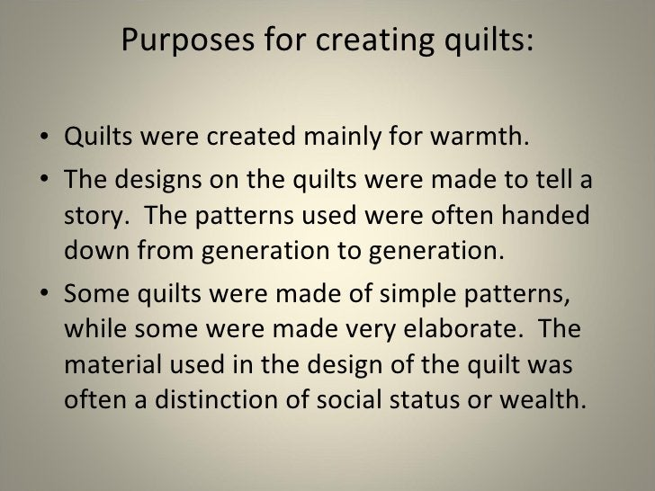 Purposes for creating quilts: <ul><li>Quilts were created mainly for warmth. </li></ul><ul><li>The designs on the quilts w...