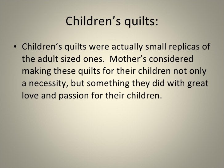 Children's quilts: <ul><li>Children's quilts were actually small replicas of the adult sized ones.  Mother's considered ma...
