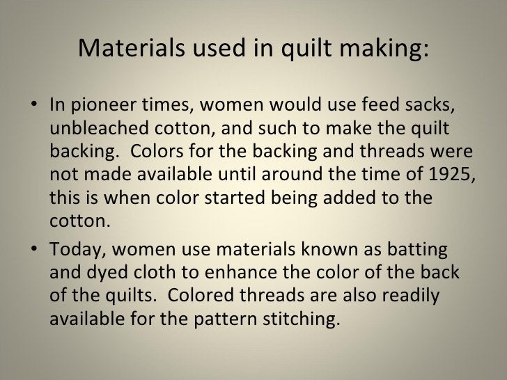 Materials used in quilt making: <ul><li>In pioneer times, women would use feed sacks, unbleached cotton, and such to make ...