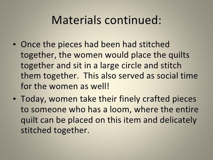 Materials continued: <ul><li>Once the pieces had been had stitched together, the women would place the quilts together and...