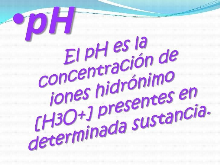 <ul><li>pH</li></ul>  El pH es la concentración de iones hidrónimo [H3O+] presentes en determinada sustancia.<br />