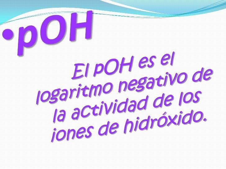 <ul><li>pOH</li></ul>El pOH es el logaritmo negativo de la actividad de los iones de hidróxido.<br />