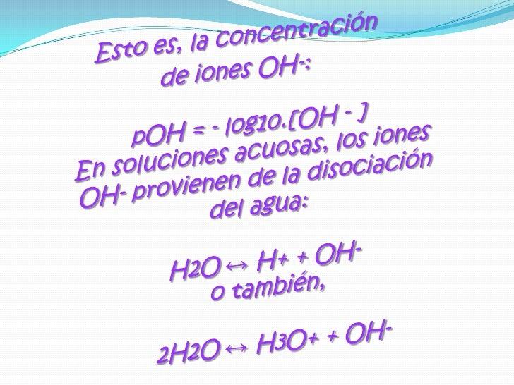 Esto es, la concentración <br />de iones OH-:pOH = - log10.[OH - ]En soluciones acuosas, los iones OH- provienen de la dis...