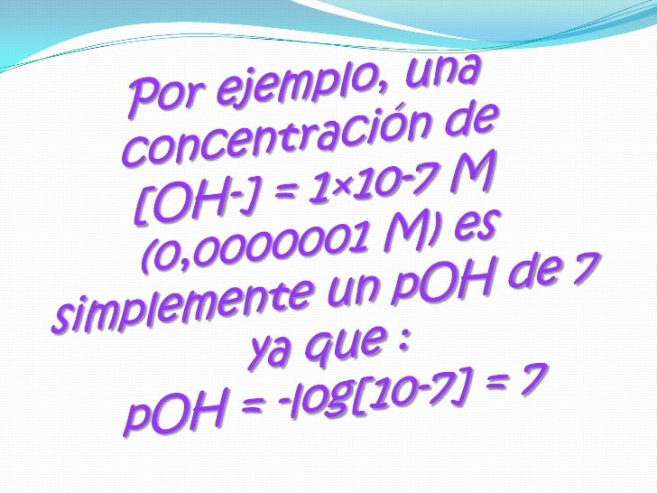 Por ejemplo, una concentración de [OH-] = 1×10-7 M (0,0000001 M) es simplemente un pOH de 7 ya que : pOH = -log[10-7] = 7<...
