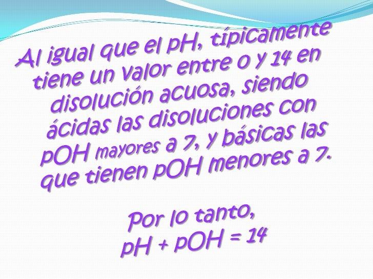 Al igual que el pH, típicamente tiene un valor entre 0 y 14 en disolución acuosa, siendo ácidas las disoluciones con pOH m...
