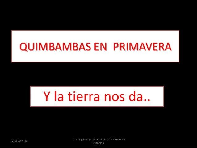 QUIMBAMBAS EN PRIMAVERA Y la tierra nos da.. 25/04/2014 Un día para recordar la revolución de los claveles