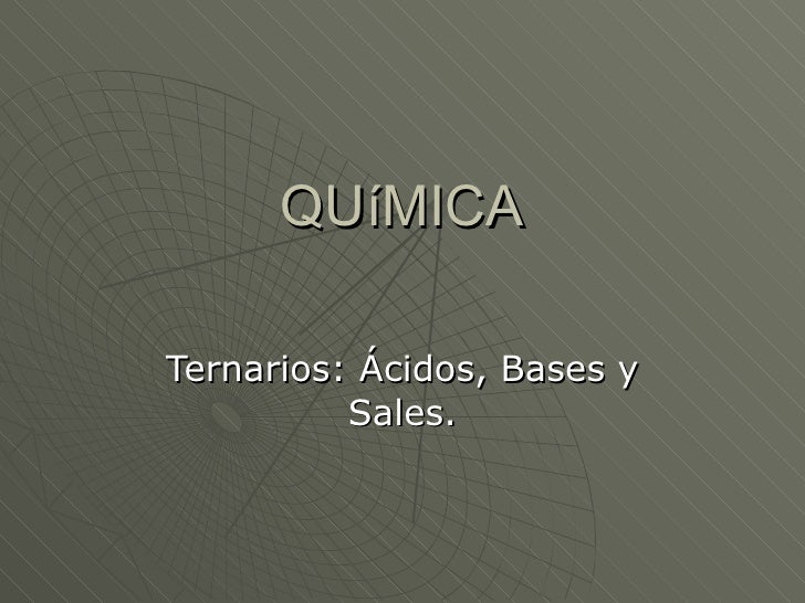 QUíMICA Ternarios: Ácidos, Bases y Sales.