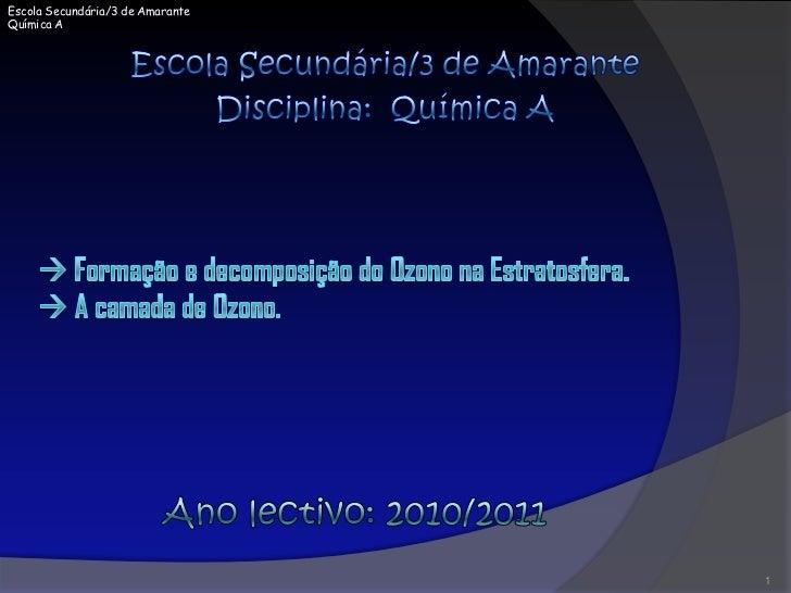 Escola Secundária/3 de Amarante<br />Disciplina:  Química A<br /> Formação e decomposição do Ozono na Estratosfera.   A ...
