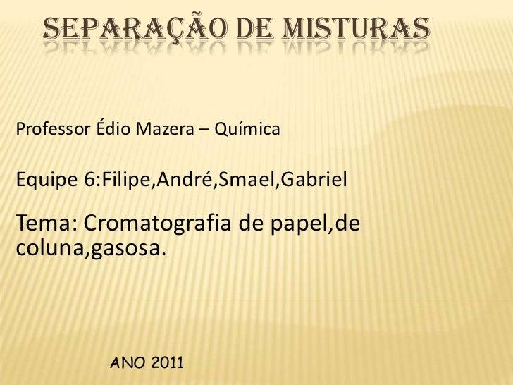 separação de misturas <br />Professor Édio Mazera– Química <br />Equipe 6:Filipe,André,Smael,Gabriel<br />Tema: Cromatogra...