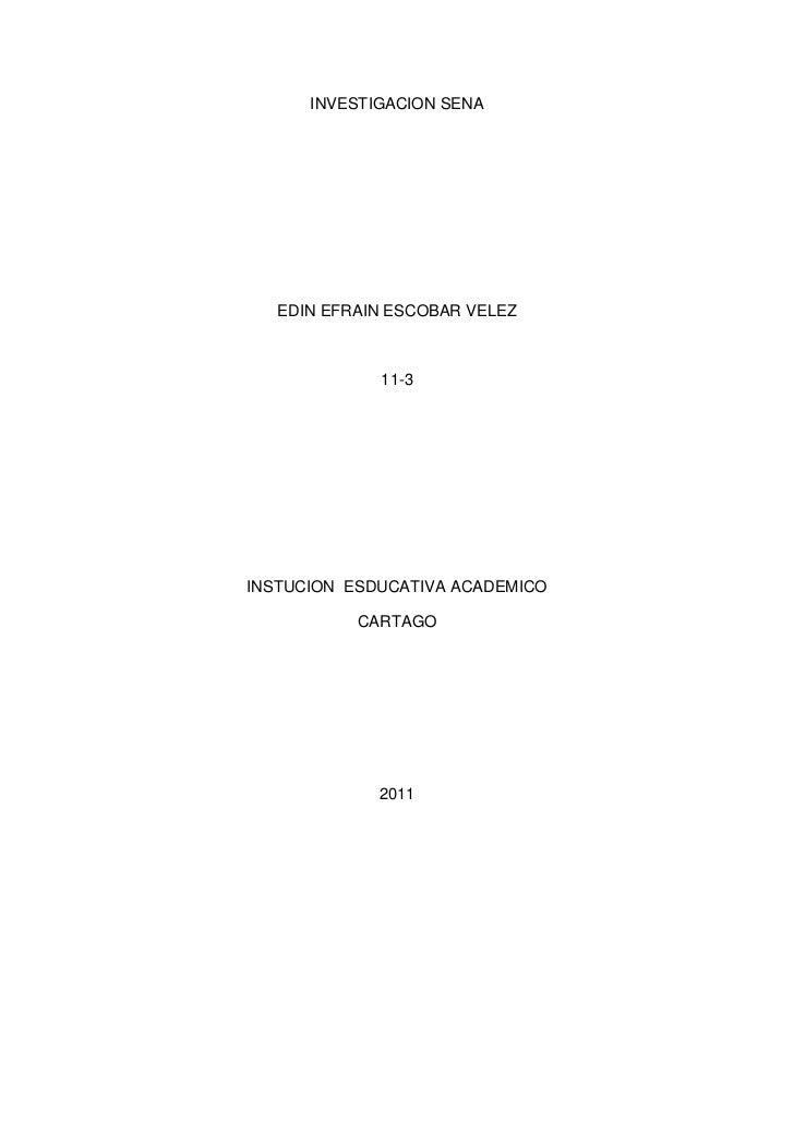 INVESTIGACION SENA<br />EDIN EFRAIN ESCOBAR VELEZ <br />11-3<br />INSTUCION  ESDUCATIVA ACADEMICO<br />CARTAGO<br />2011<b...