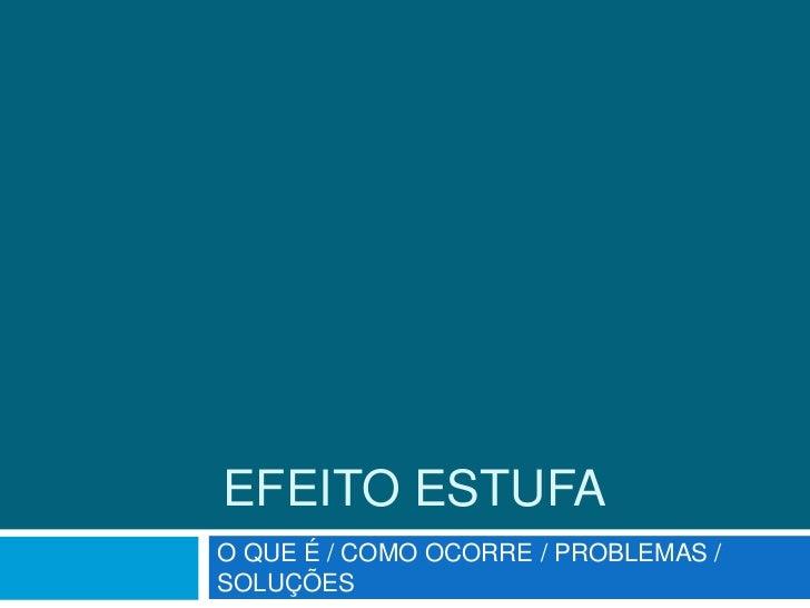 EFEITO ESTUFAO QUE É / COMO OCORRE / PROBLEMAS /SOLUÇÕES