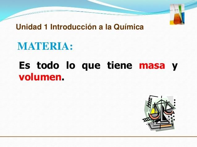 Unidad 1 Introducción a la QuímicaMATERIA:Es todo lo que tiene masa yvolumen.
